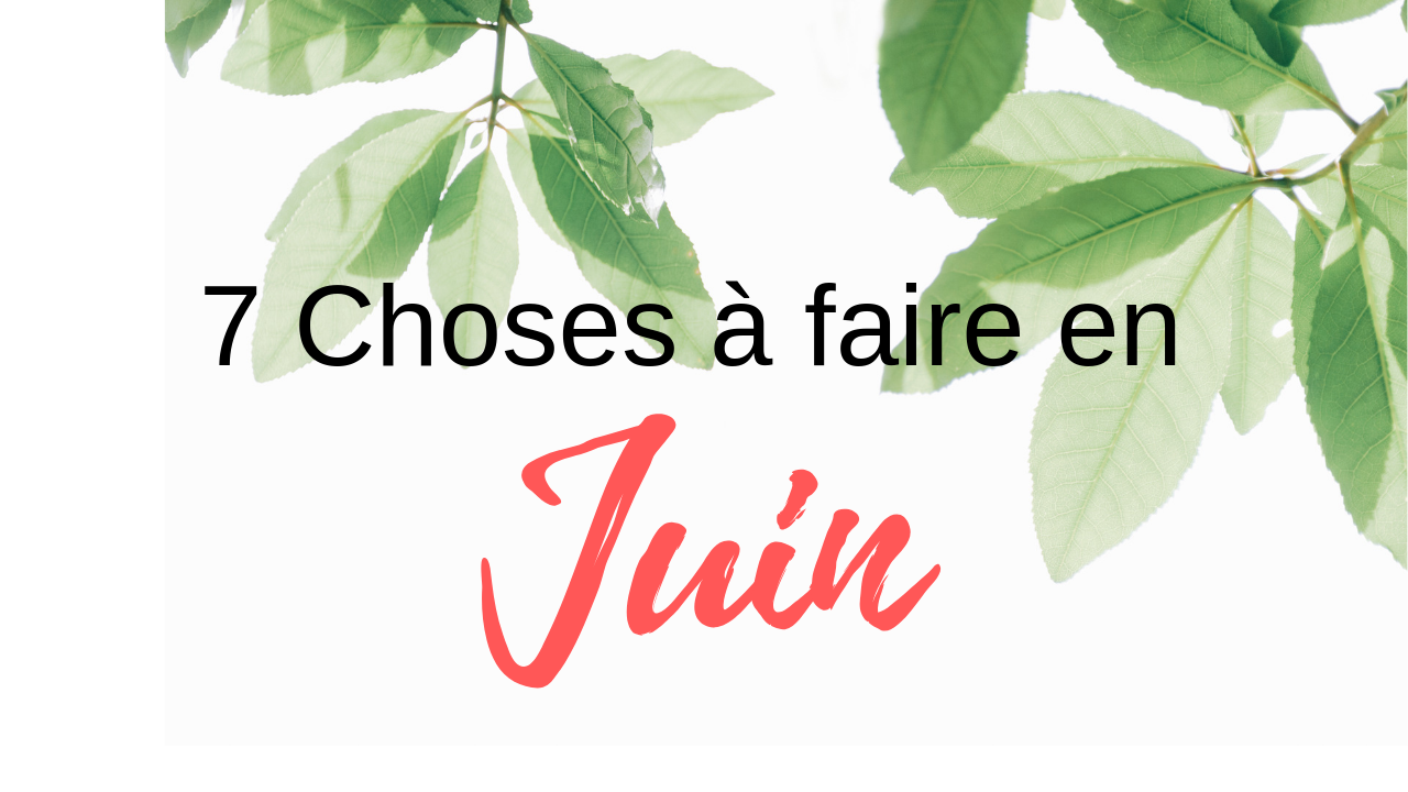 7 Choses à faire en Juin
